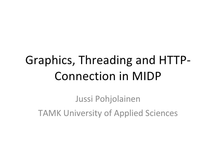 Graphics, Threading and HTTP-Connection in MIDP Jussi Pohjolainen TAMK University of Applied Sciences