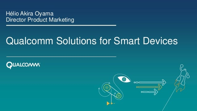 Hélio Akira Oyama Director Product Marketing  Qualcomm Solutions for Smart Devices