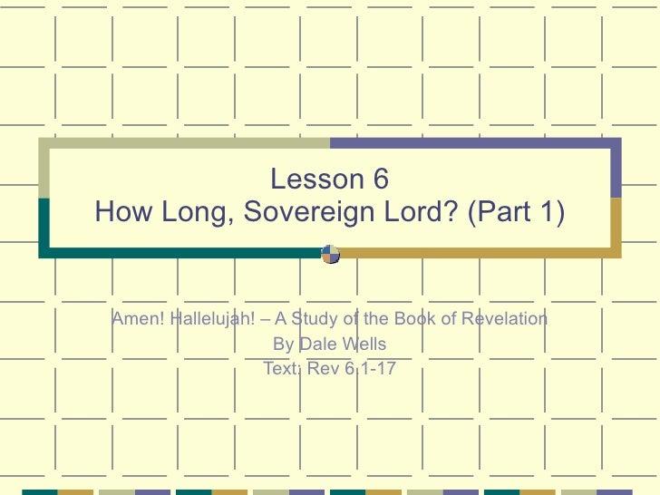 Lesson 6 How Long, Sovereign Lord? (Part 1) Amen! Hallelujah! – A Study of the Book of Revelation By Dale Wells Text: Rev ...