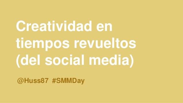 Creatividad en tiempos revueltos (del social media) @Huss87 #SMMDay