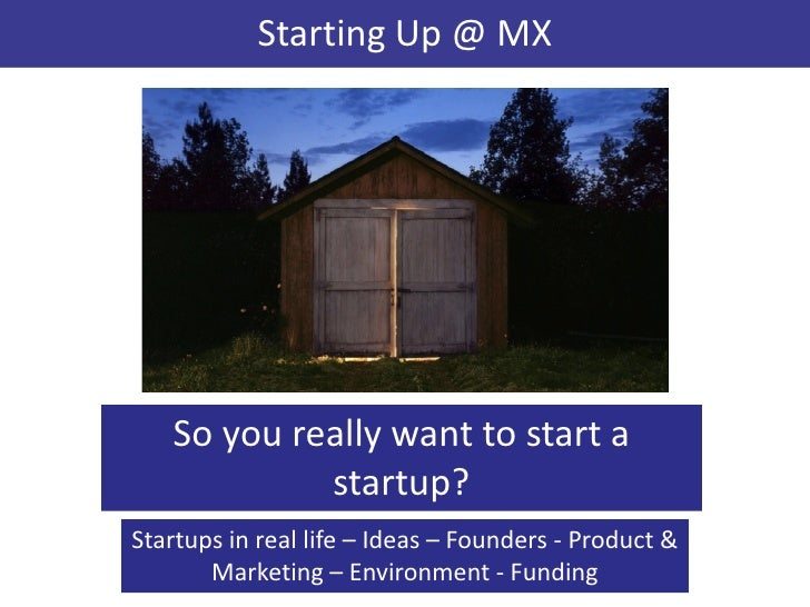 Starting Up @ MX   So you really want to start a            startup?Startups in real life – Ideas – Founders - Product &  ...