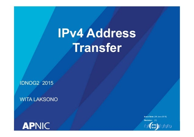 Issue Date: Revision: IPv4 Address Transfer IDNOG2 2015 WITA LAKSONO [08 June 2015] [1]