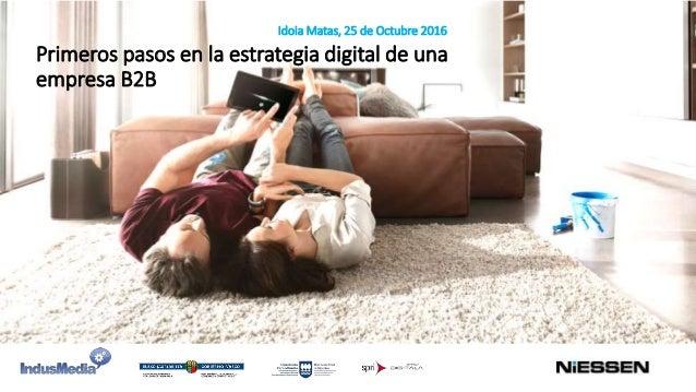 Idoia Matas, 25 de Octubre 2016 Primeros pasos en la estrategia digital de una empresa B2B