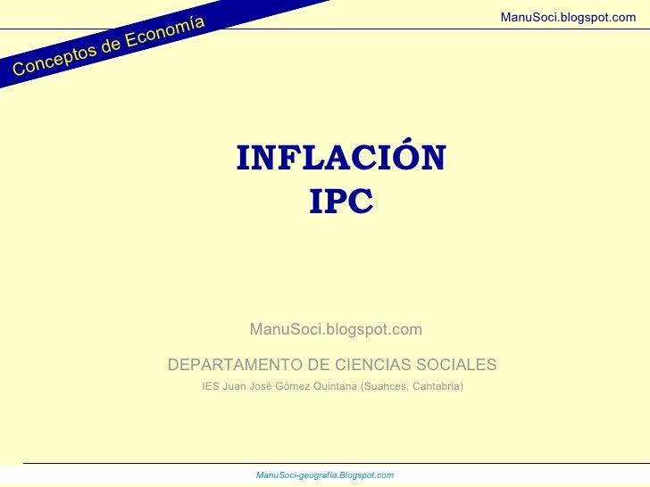 INFLACIÓN IPC DEPARTAMENTO DE CIENCIAS SOCIALES IES Juan José Gómez Quintana (Suances, Cantabria) ManuSoci.blogspot.com Co...