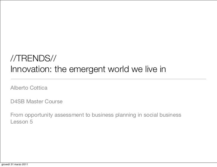 //TRENDS//       Innovation: the emergent world we live in       Alberto Cottica       D4SB Master Course       From oppor...