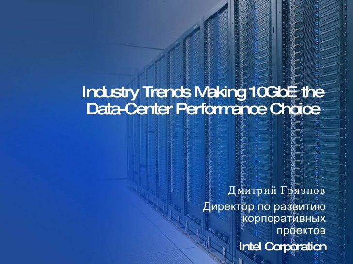 Industry Trends Making 10GbE the Data-Center Performance Choice   Дмитрий Грязнов Директор по развитию корпоративных проек...