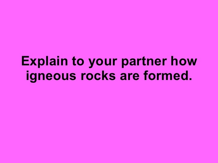 Explain to your partner how igneous rocks are formed.