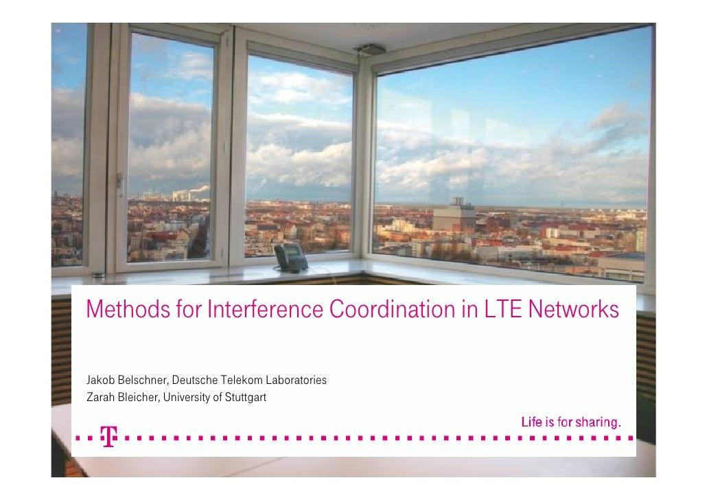 Methods for Interference Coordination in LTE NetworksJakob Belschner, Deutsche Telekom LaboratoriesZarah Bleicher, Univers...