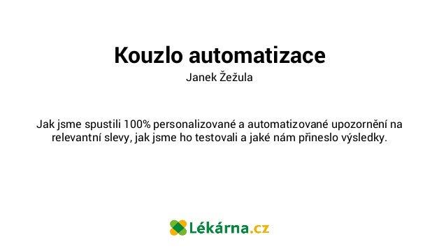 Kouzlo automatizace Janek Žežula Jak jsme spustili 100% personalizované a automatizované upozornění na relevantní slevy, j...