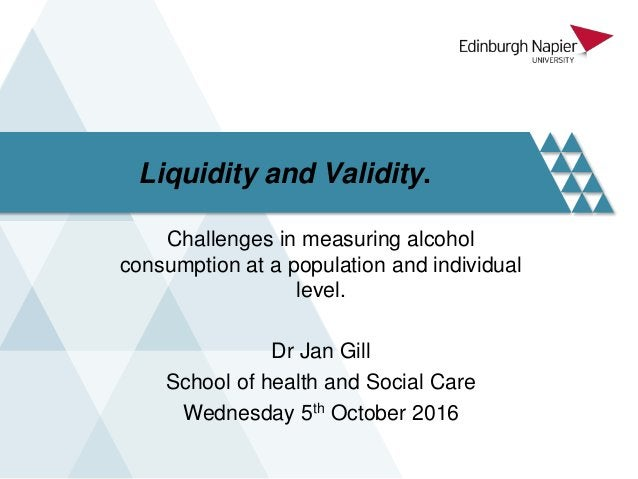 Liquidity and Validity. Challenges in measuring alcohol consumption at a population and individual level. Dr Jan Gill Scho...