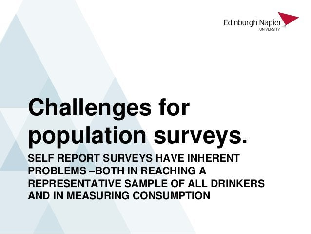 SELF REPORT SURVEYS HAVE INHERENT PROBLEMS –BOTH IN REACHING A REPRESENTATIVE SAMPLE OF ALL DRINKERS AND IN MEASURING CONS...