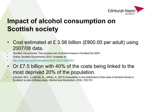 • Cost estimated at £ 3.56 billion (£900.00 per adult) using 2007/08 data. • (Scottish Government. The societal cost of al...