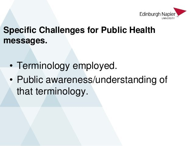 Specific Challenges for Public Health messages. • Terminology employed. • Public awareness/understanding of that terminolo...