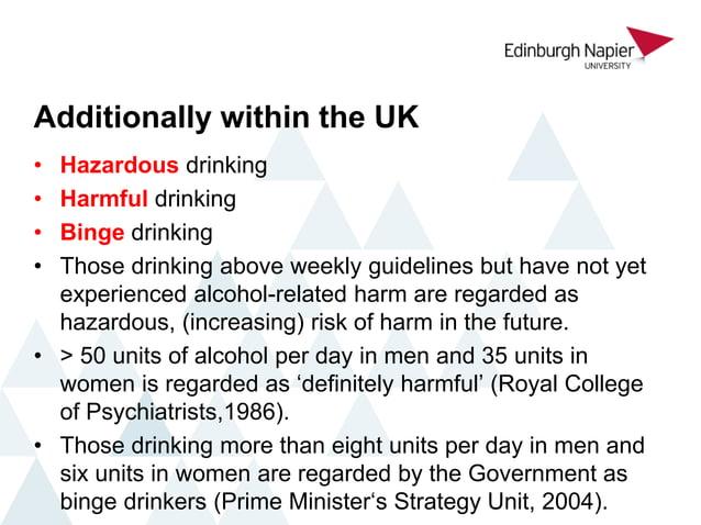 Additionally within the UK • Hazardous drinking • Harmful drinking • Binge drinking • Those drinking above weekly guidelin...