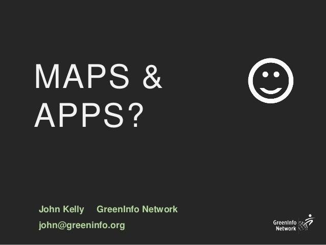 MAPS & APPS? John Kelly GreenInfo Network john@greeninfo.org