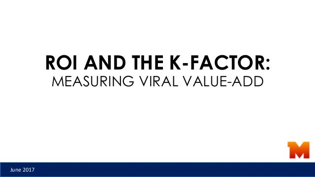 ROI AND THE K-FACTOR: MEASURING VIRAL VALUE-ADD June 2017