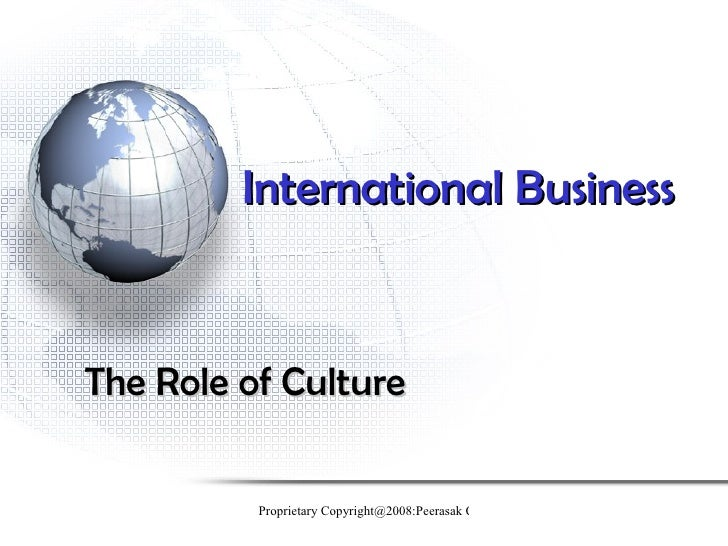 International BusinessThe Role of Culture          Proprietary Copyright@2008:Peerasak C.