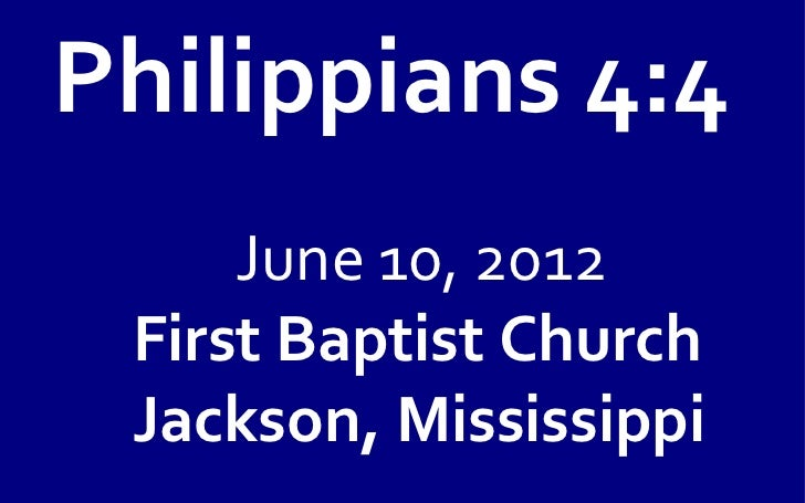 Philippians 4:4     June 10, 2012 First Baptist Church Jackson, Mississippi