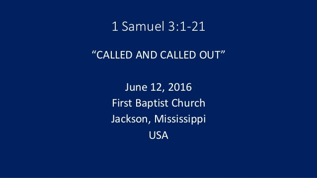 """1 Samuel 3:1-21 """"CALLED AND CALLED OUT"""" June 12, 2016 First Baptist Church Jackson, Mississippi USA"""