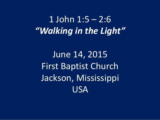 "1 John 1:5 – 2:6 ""Walking in the Light"" June 14, 2015 First Baptist Church Jackson, Mississippi USA"