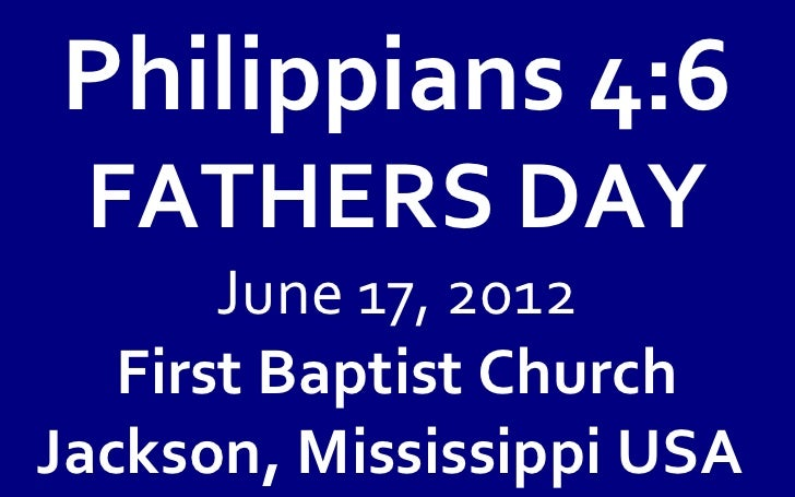 Philippians 4:6 FATHERS DAY       June 17, 2012   First Baptist ChurchJackson, Mississippi USA