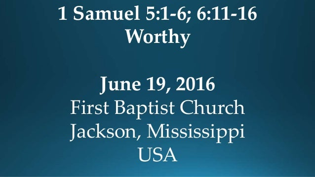 1 Samuel 5:1-6; 6:11-16 Worthy June 19, 2016 First Baptist Church Jackson, Mississippi USA