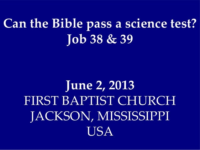 Can the Bible pass a science test?Job 38 & 39June 2, 2013FIRST BAPTIST CHURCHJACKSON, MISSISSIPPIUSA