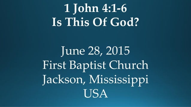 1 John 4:1-6 Is This Of God? June 28, 2015 First Baptist Church Jackson, Mississippi USA