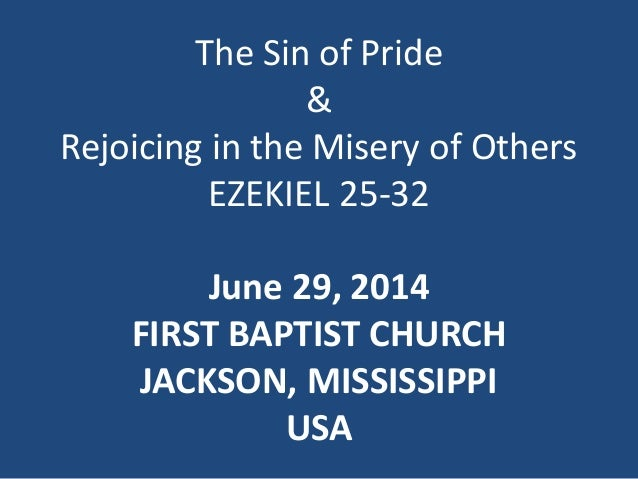 The Sin of Pride & Rejoicing in the Misery of Others EZEKIEL 25-32 June 29, 2014 FIRST BAPTIST CHURCH JACKSON, MISSISSIPPI...