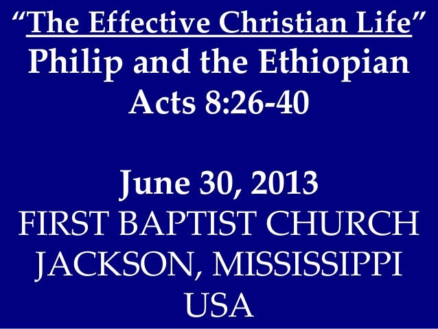 """""""The Effective Christian Life"""" Philip and the Ethiopian Acts 8:26-40 June 30, 2013 FIRST BAPTIST CHURCH JACKSON, MISSISSIP..."""