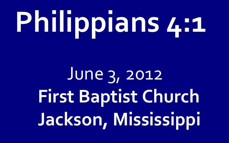 Philippians 4:1     June 3, 2012 First Baptist Church Jackson, Mississippi