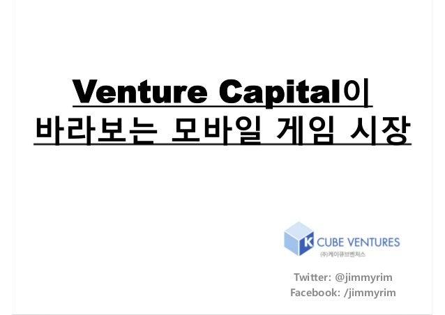 Venture Capital이바라보는 모바일 게임 시장            Twitter: @jimmyrim           Facebook: /jimmyrim