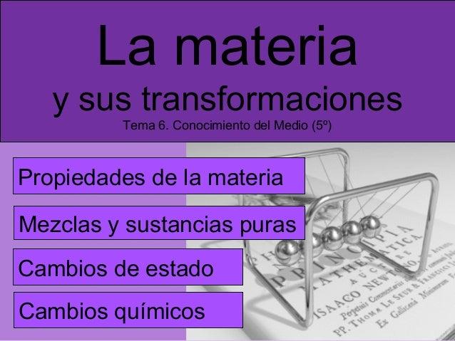 La materia y sus transformaciones Tema 6. Conocimiento del Medio (5º)  Propiedades de la materia Mezclas y sustancias pura...