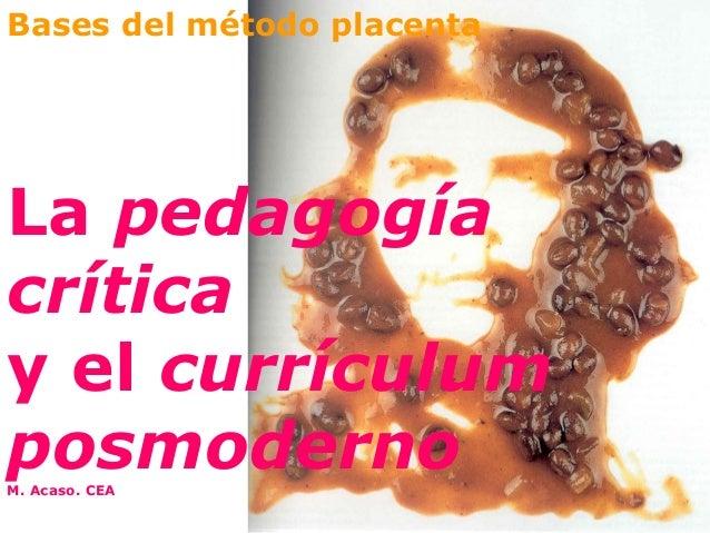 Bases del método placentaLa pedagogíacríticay el currículumposmodernoM. Acaso. CEA