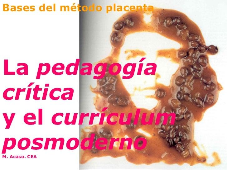 Bases del método placenta La  pedagogía crítica   y el  currículum posmoderno M. Acaso. CEA