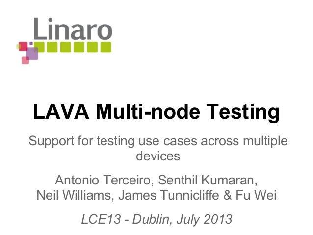 LAVA Multi-node Testing Antonio Terceiro, Senthil Kumaran, Neil Williams, James Tunnicliffe & Fu Wei LCE13 - Dublin, July ...