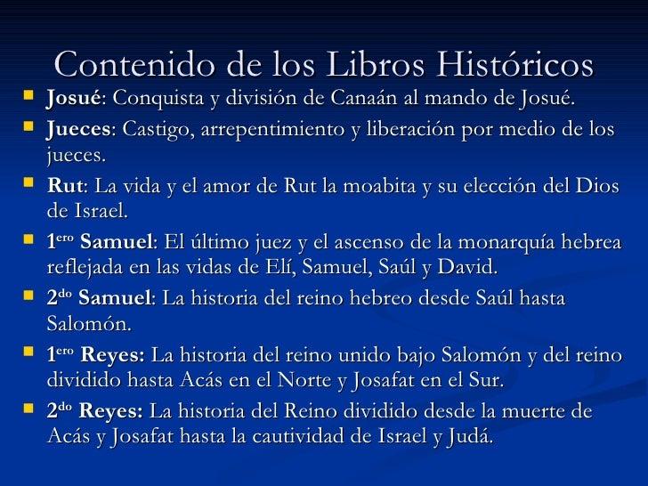 Contenido de los Libros Históricos <ul><li>Josué : Conquista y división de Canaán al mando de Josué. </li></ul><ul><li>Jue...