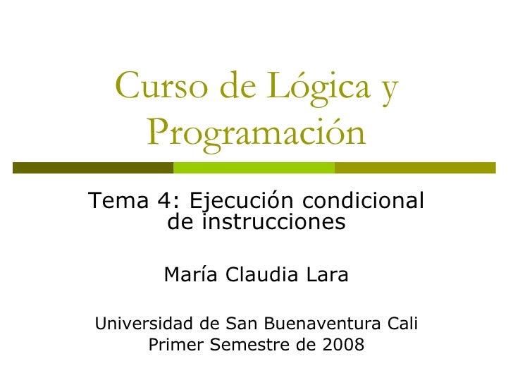 Curso de Lógica y Programación Tema 4: Ejecución condicional de instrucciones María Claudia Lara Universidad de San Buenav...