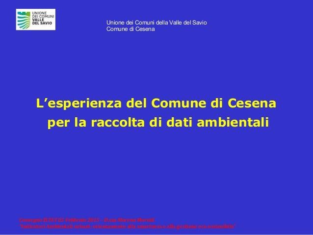 """Unione dei Comuni della Valle del Savio Comune di Cesena Convegno ISTAT 05 Febbraio 2015 – D.ssa Morena Moretti """"Indicator..."""