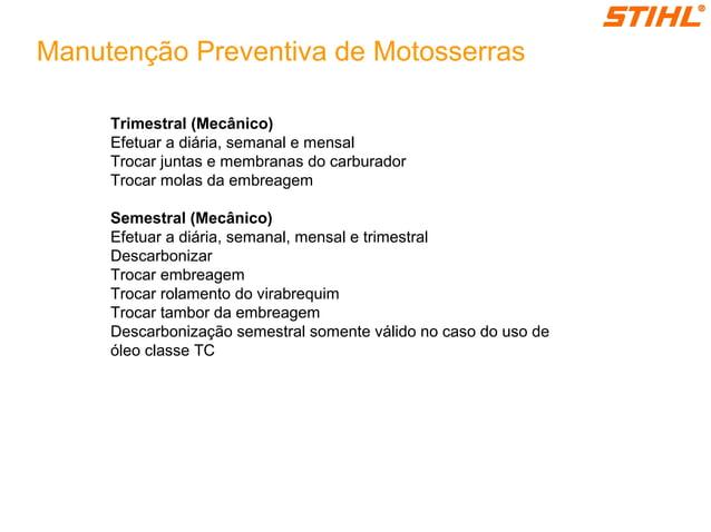 Manutenção Preventiva de Motosserras Trimestral (Mecânico) Efetuar a diária, semanal e mensal Trocar juntas e membranas do...