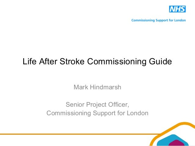 Life After Stroke Commissioning Guide Mark Hindmarsh Senior Project Officer, Commissioning Support for London