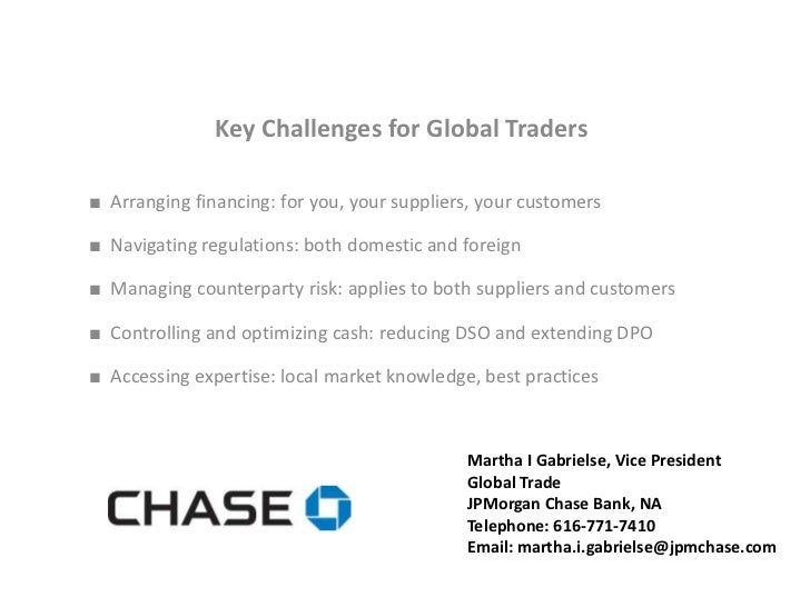 Key Challenges for Global Traders■ Arranging financing: for you, your suppliers, your customers■ Navigating regulations: b...