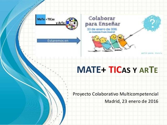 MATE+ TICAS Y ARTE Proyecto Colaborativo Multicompetencial Madrid, 23 enero de 2016