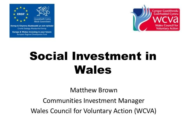 Social Investment in  Wales  Matthew Brown  Communities Investment Manager  Wales Council for Voluntary Action (WCVA)