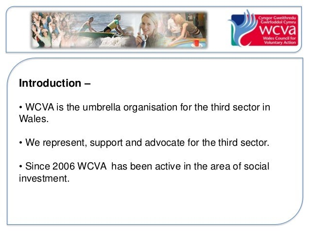 Introduction –  • WCVA is the umbrella organisation for the third sector in  Wales.  • We represent, support and advocate ...