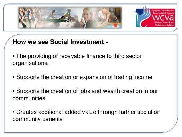 How we see Social Investment -  • The providing of repayable finance to third sector  organisations.  • Supports the creat...