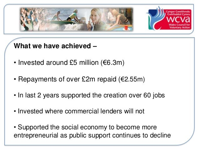 What we have achieved –  • Invested around £5 million (€6.3m)  • Repayments of over £2m repaid (€2.55m)  • In last 2 years...
