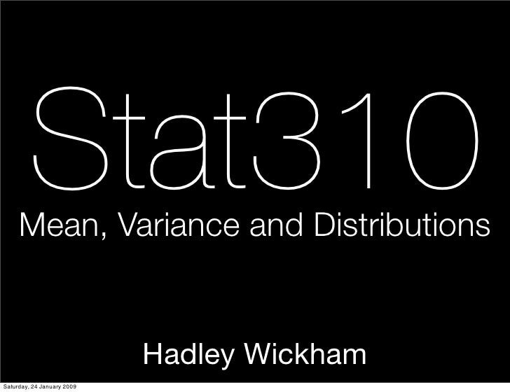 Stat310      Mean, Variance and Distributions                               Hadley Wickham Saturday, 24 January 2009