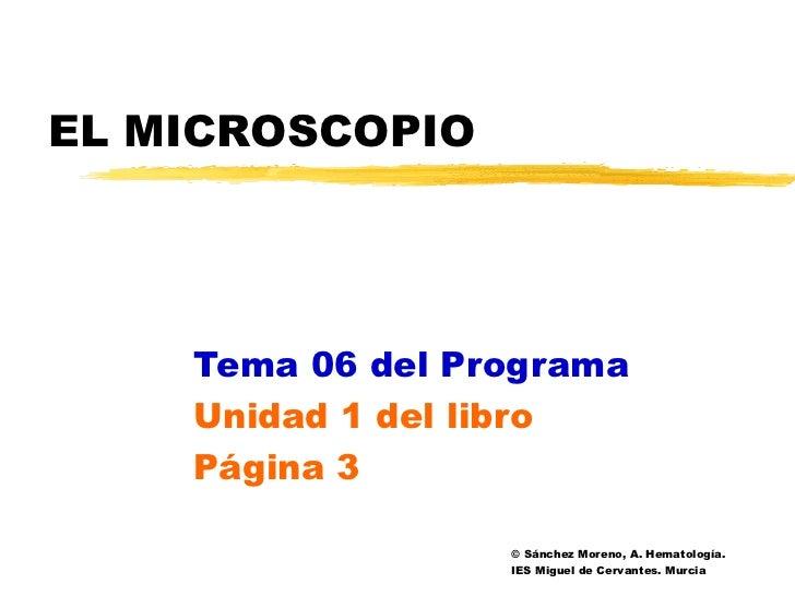 EL MICROSCOPIO    Tema 06 del Programa    Unidad 1 del libro    Página 3                  © Sánchez Moreno, A. Hematología...