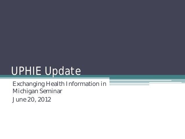 UPHIE UpdateExchanging Health Information inMichigan SeminarJune 20, 2012